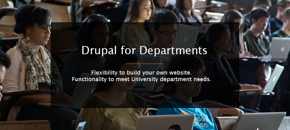 Drupal for Departments. Flexibility to build your own website. Functionality to meet University needs.